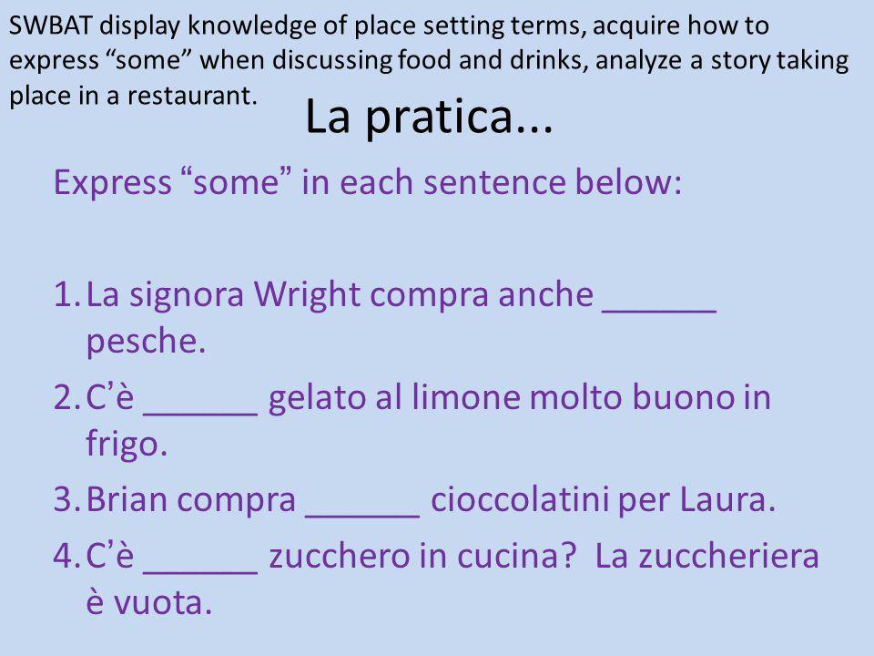 """La pratica... Express """"some"""" in each sentence below: 1.La signora Wright compra anche ______ pesche. 2.C'è ______ gelato al limone molto buono in frig"""