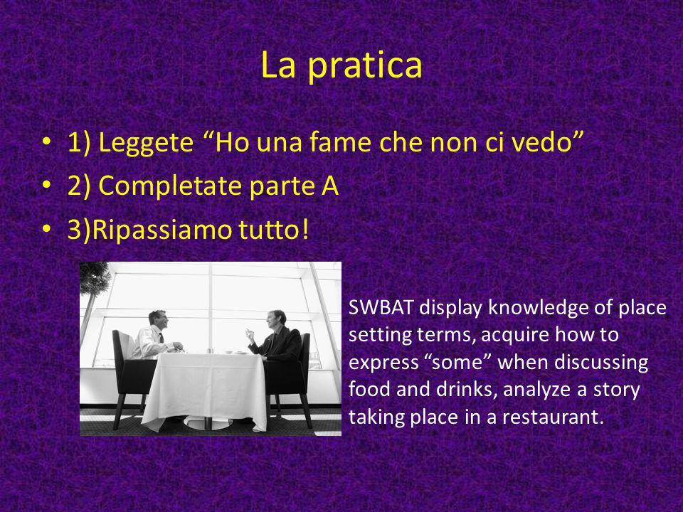"""La pratica 1) Leggete """"Ho una fame che non ci vedo"""" 2) Completate parte A 3)Ripassiamo tutto! SWBAT display knowledge of place setting terms, acquire"""