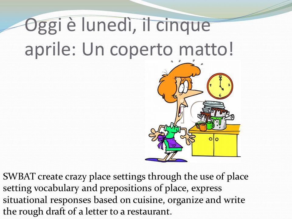 Oggi è lunedì, il cinque aprile: Un coperto matto! SWBAT create crazy place settings through the use of place setting vocabulary and prepositions of p