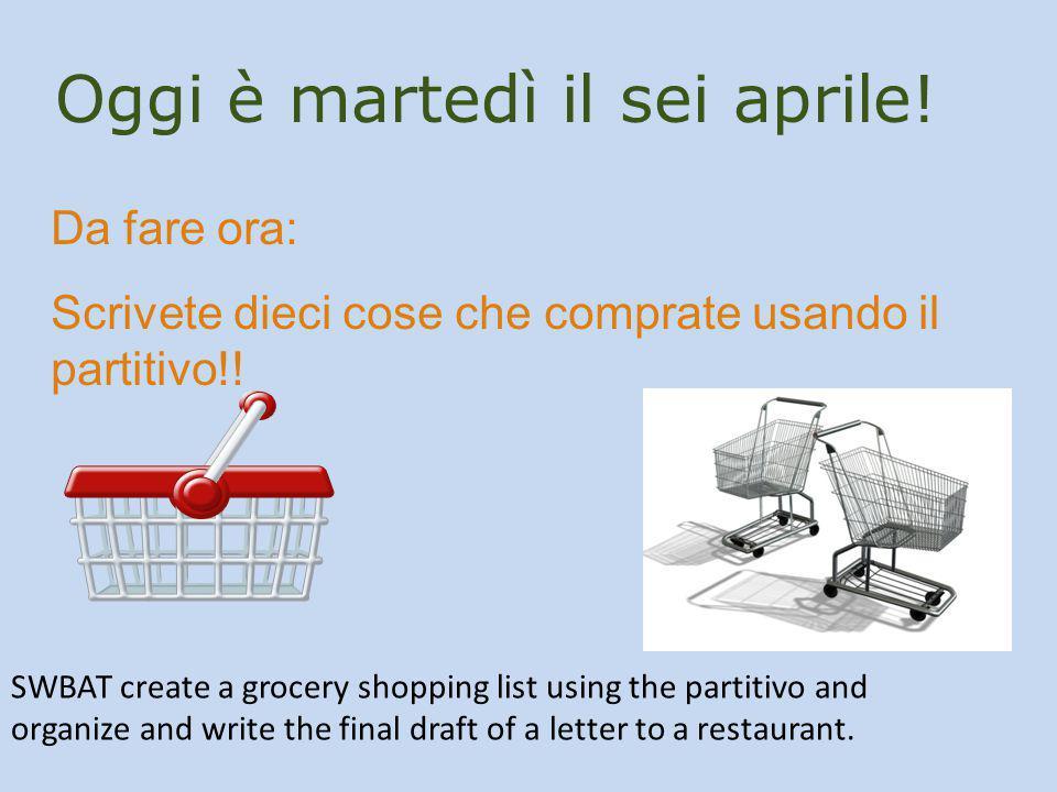 Oggi è martedì il sei aprile! Da fare ora: Scrivete dieci cose che comprate usando il partitivo!! SWBAT create a grocery shopping list using the parti