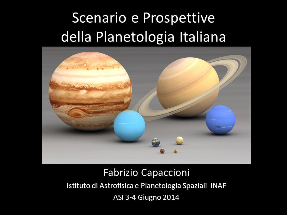 Scenario e Prospettive della Planetologia Italiana Fabrizio Capaccioni Istituto di Astrofisica e Planetologia Spaziali INAF ASI 3-4 Giugno 2014