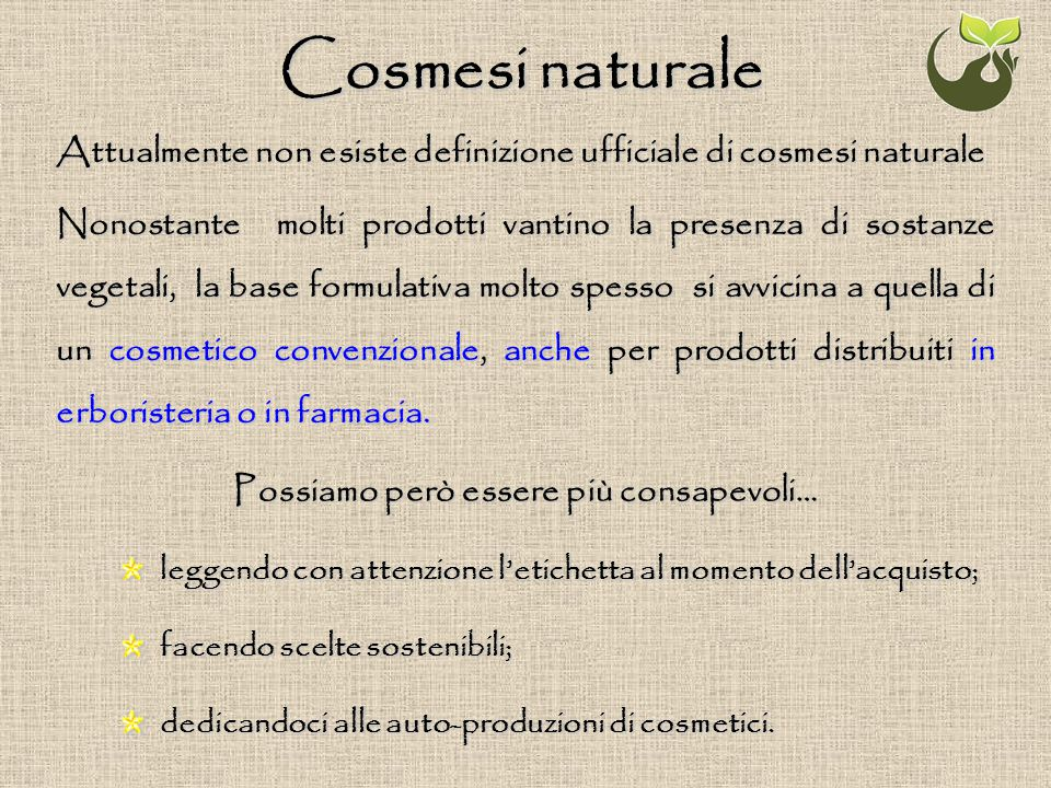 Cosmesi naturale Attualmente non esiste definizione ufficiale di cosmesi naturale Nonostante molti prodotti vantino la presenza di sostanze vegetali,