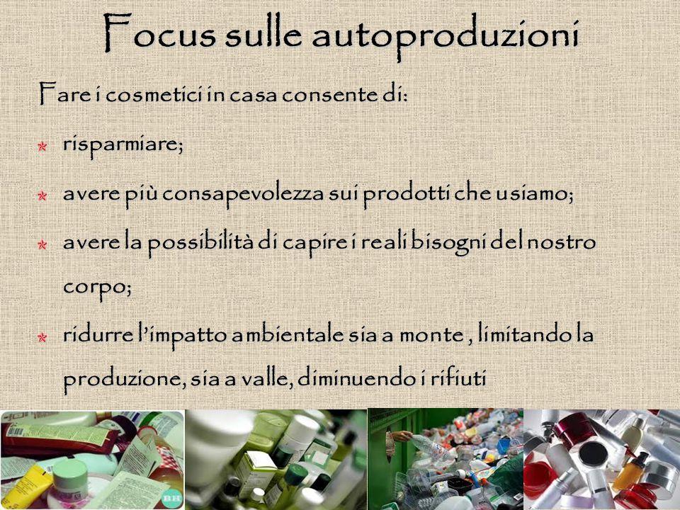 Focus sulle autoproduzioni Fare i cosmetici in casa consente di: risparmiare; avere più consapevolezza sui prodotti che usiamo; avere la possibilità d