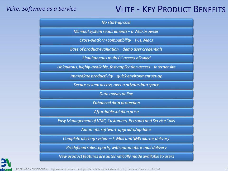 V LITE - K EY P RODUCT B ENEFITS RISERVATO – CONFIDENTIAL : Il presente documento è di proprietà della società elevend s.r.l.., che se ne riserva tutti i diritti 6 VLite: Software as a Service No start-up costMinimal system requirements – a Web browserCross-platform compatibility – PCs, MacsEase of product evaluation – demo user credentialsSimultaneous multi PC access allowedUbiquitous, highly-available, fast application access – Internet siteImmediate productivity – quick environment set-upSecure system access, over a private data spaceData moves onlineEnhanced data protectionAffordable solution priceEasy Management of VMC, Customers, Personel and Service CallsAutomatic software upgrades/updatesComplete alerting system – E-Mail and SMS alarms deliveryPredefined sales reports, with automatic e-mail deliveryNew product features are automatically made available to users