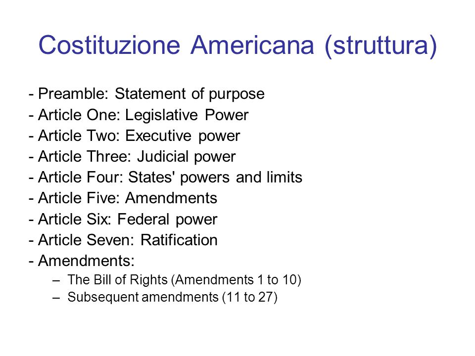 Costituzione Americana (struttura) - Preamble: Statement of purpose - Article One: Legislative Power - Article Two: Executive power - Article Three: Judicial power - Article Four: States powers and limits - Article Five: Amendments - Article Six: Federal power - Article Seven: Ratification - Amendments: –The Bill of Rights (Amendments 1 to 10) –Subsequent amendments (11 to 27)