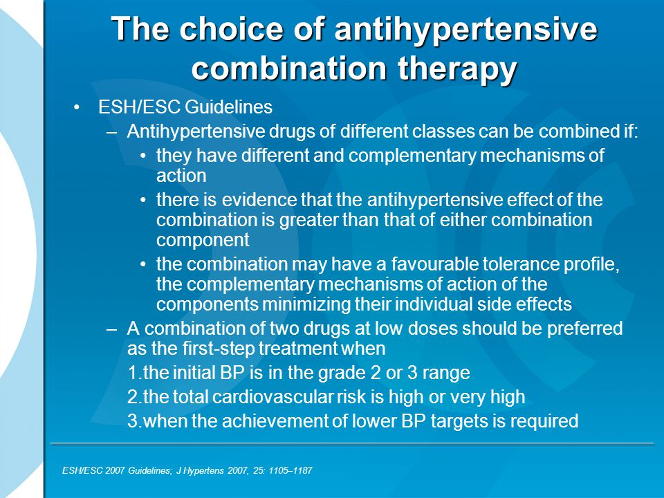 The choice of antihypertensive combination therapy ESH/ESC Guidelines –Antihypertensive drugs of different classes can be combined if: they have different and complementary mechanisms of action there is evidence that the antihypertensive effect of the combination is greater than that of either combination component the combination may have a favourable tolerance profile, the complementary mechanisms of action of the components minimizing their individual side effects –A combination of two drugs at low doses should be preferred as the first-step treatment when 1.the initial BP is in the grade 2 or 3 range 2.the total cardiovascular risk is high or very high 3.when the achievement of lower BP targets is required ESH/ESC 2007 Guidelines; J Hypertens 2007, 25: 1105–1187