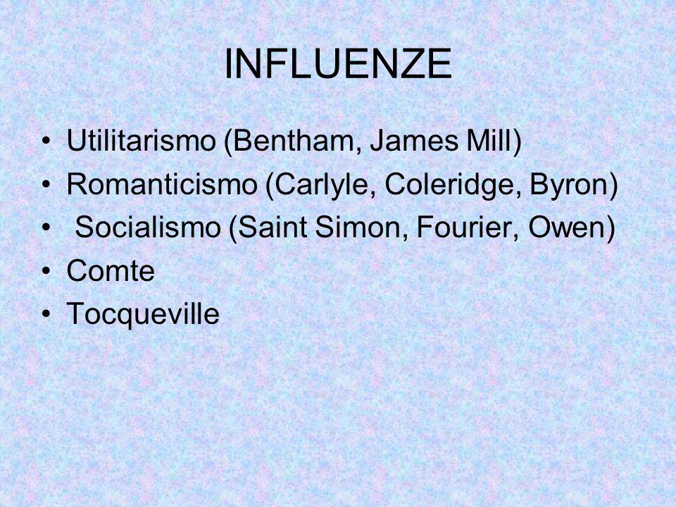 INFLUENZE Utilitarismo (Bentham, James Mill) Romanticismo (Carlyle, Coleridge, Byron) Socialismo (Saint Simon, Fourier, Owen) Comte Tocqueville