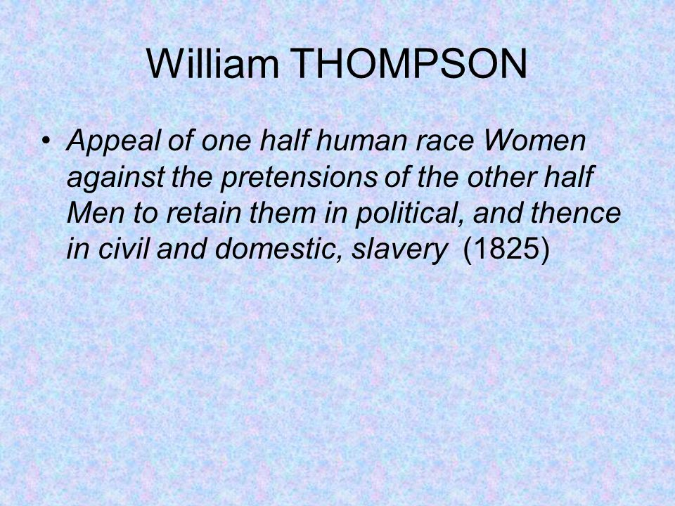 William THOMPSON Appeal of one half human race Women against the pretensions of the other half Men to retain them in political, and thence in civil an