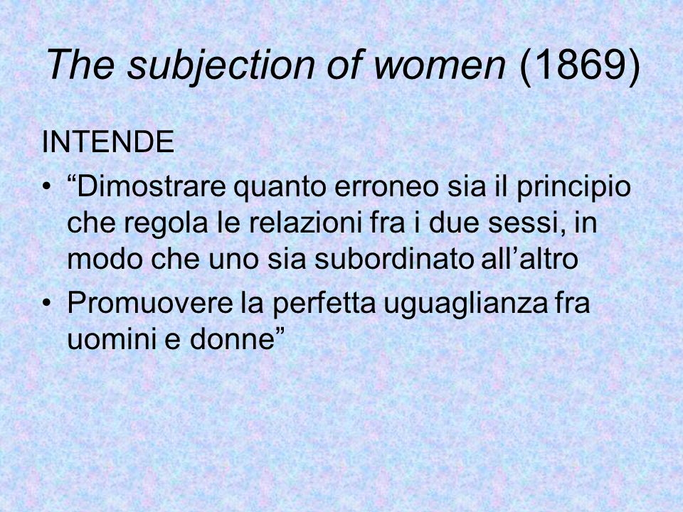 """The subjection of women (1869) INTENDE """"Dimostrare quanto erroneo sia il principio che regola le relazioni fra i due sessi, in modo che uno sia subord"""