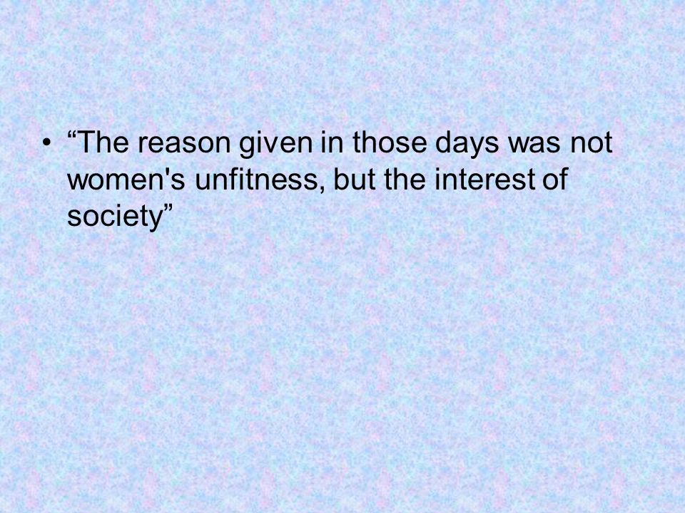 The reason given in those days was not women s unfitness, but the interest of society