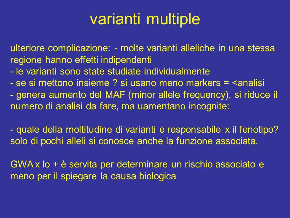 varianti multiple ulteriore complicazione: - molte varianti alleliche in una stessa regione hanno effetti indipendenti - le varianti sono state studiate individualmente - se si mettono insieme .