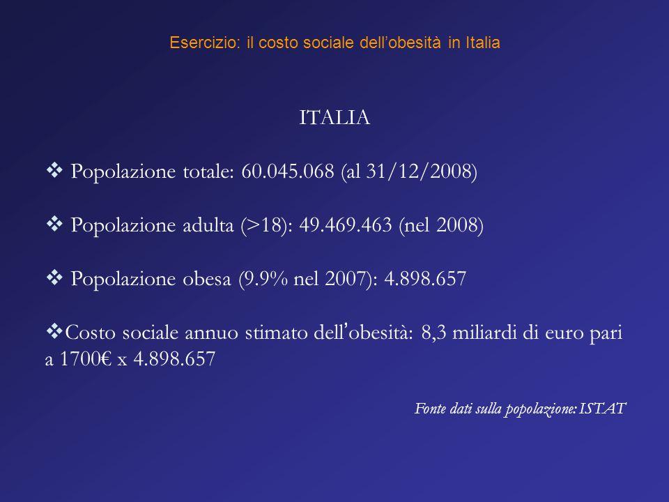Esercizio: il costo sociale dell'obesità in Italia ITALIA  Popolazione totale: 60.045.068 (al 31/12/2008)  Popolazione adulta (>18): 49.469.463 (nel