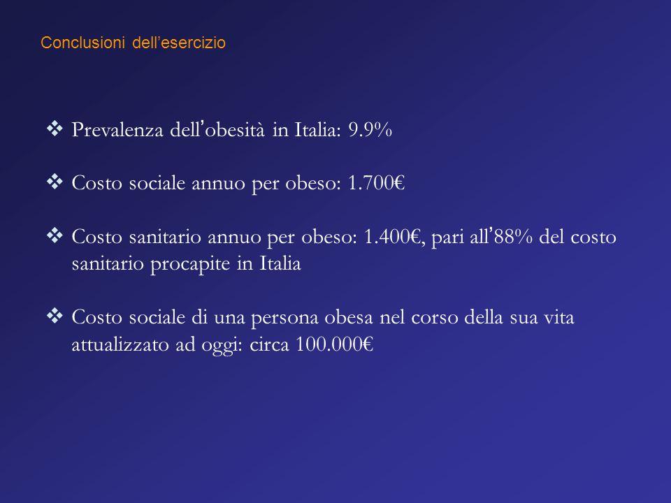 Conclusioni dell'esercizio  Prevalenza dell'obesità in Italia: 9.9%  Costo sociale annuo per obeso: 1.700€  Costo sanitario annuo per obeso: 1.400€