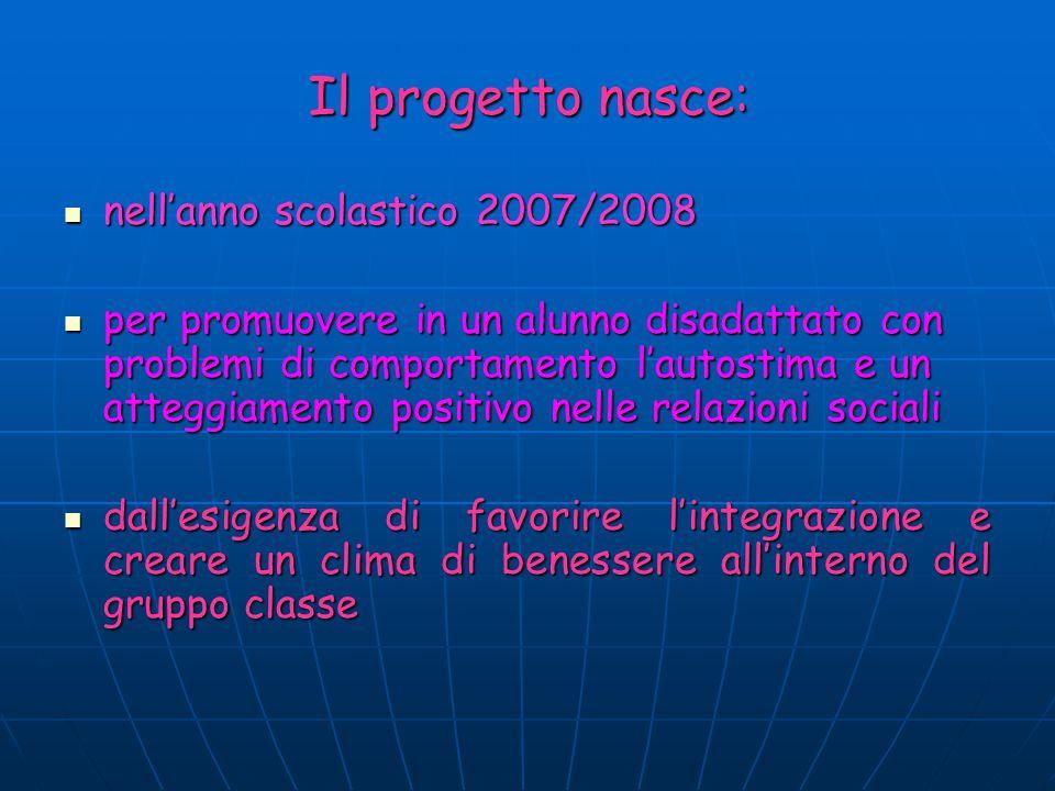 Il progetto nasce: nell'anno scolastico 2007/2008 nell'anno scolastico 2007/2008 per promuovere in un alunno disadattato con problemi di comportamento