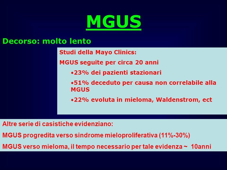 MGUS Decorso: molto lento Studi della Mayo Clinics: MGUS seguite per circa 20 anni 23% dei pazienti stazionari 51% deceduto per causa non correlabile alla MGUS 22% evoluta in mieloma, Waldenstrom, ect Altre serie di casistiche evidenziano: MGUS progredita verso sindrome mieloproliferativa (11%-30%) MGUS verso mieloma, il tempo necessario per tale evidenza ~ 10anni