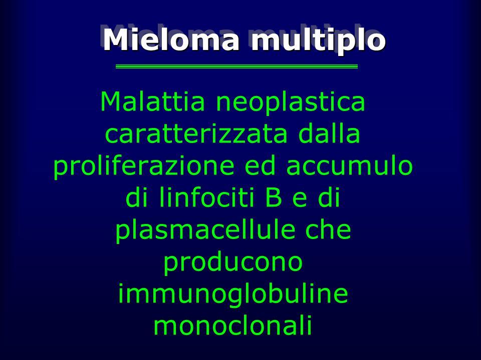 Mieloma multiplo Malattia neoplastica caratterizzata dalla proliferazione ed accumulo di linfociti B e di plasmacellule che producono immunoglobuline monoclonali