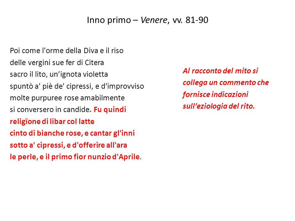 Inno primo – Venere, vv. 81-90 Poi come l'orme della Diva e il riso delle vergini sue fer di Citera sacro il lito, un'ignota violetta spuntò a' piè de