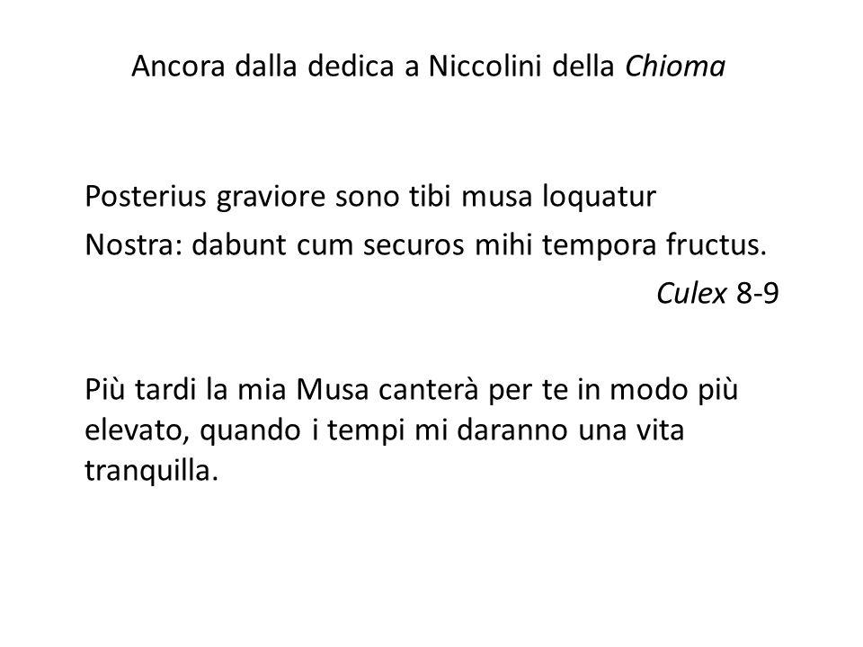 Ancora dalla dedica a Niccolini della Chioma Posterius graviore sono tibi musa loquatur Nostra: dabunt cum securos mihi tempora fructus. Culex 8-9 Più