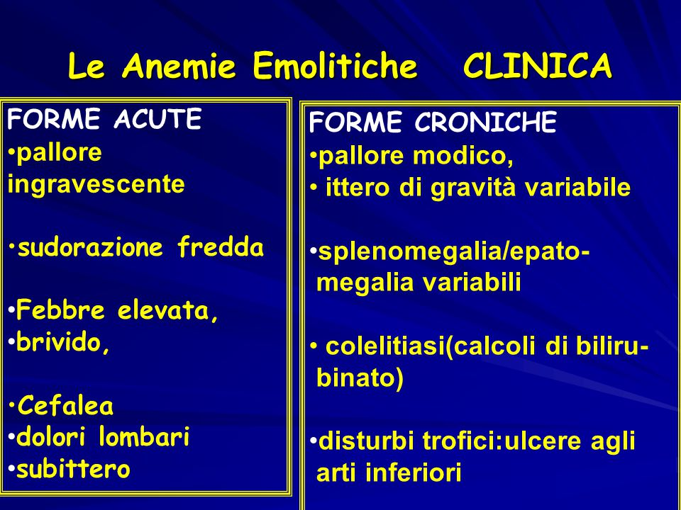 Le Anemie Emolitiche CLINICA FORME ACUTE pallore ingravescente sudorazione fredda Febbre elevata, brivido, Cefalea dolori lombari subittero FORME CRON