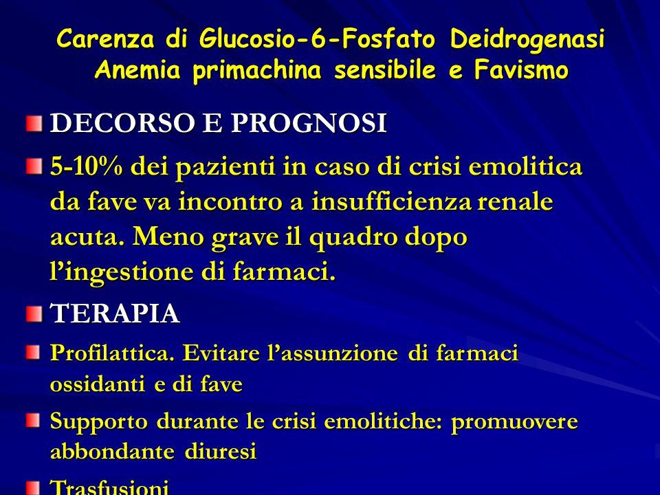 Carenza di Glucosio-6-Fosfato Deidrogenasi Anemia primachina sensibile e Favismo DECORSO E PROGNOSI 5-10% dei pazienti in caso di crisi emolitica da f