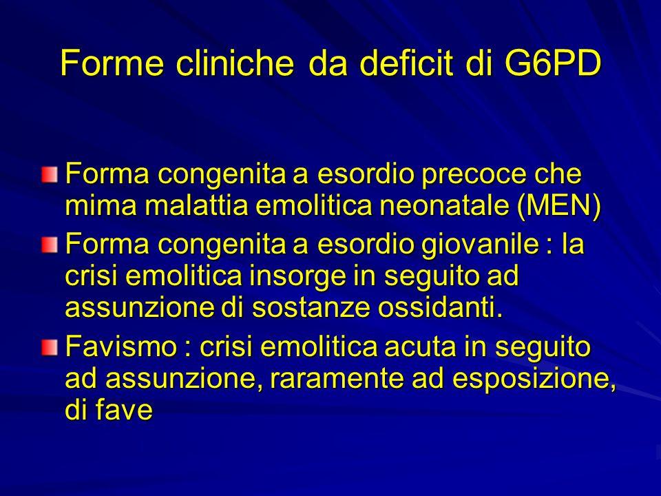 Forme cliniche da deficit di G6PD Forma congenita a esordio precoce che mima malattia emolitica neonatale (MEN) Forma congenita a esordio giovanile : la crisi emolitica insorge in seguito ad assunzione di sostanze ossidanti.