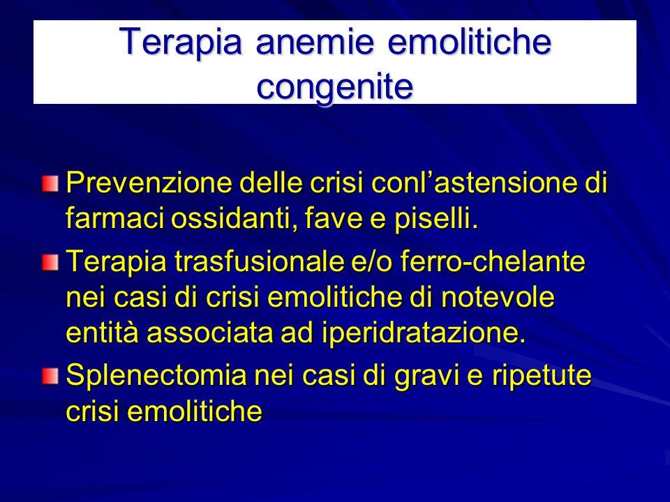 Terapia anemie emolitiche congenite Prevenzione delle crisi conl'astensione di farmaci ossidanti, fave e piselli. Terapia trasfusionale e/o ferro-chel