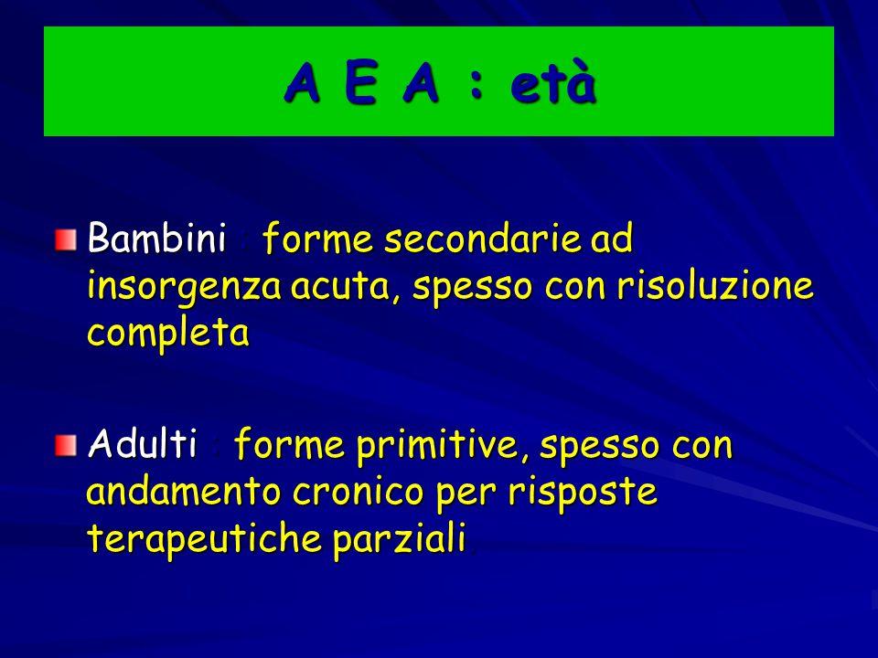 A E A : età Bambini : forme secondarie ad insorgenza acuta, spesso con risoluzione completa Adulti : forme primitive, spesso con andamento cronico per