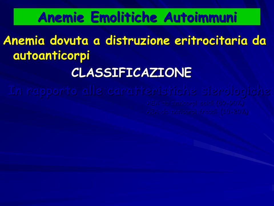 Anemie Emolitiche Autoimmuni Anemia dovuta a distruzione eritrocitaria da autoanticorpi CLASSIFICAZIONE CLASSIFICAZIONE In rapporto alle caratteristiche sierologiche In rapporto alle caratteristiche sierologiche AEA da anticorpi caldi (80-90%) AEA da anticorpi caldi (80-90%) AEA da anticorpi freddi (10-20%) AEA da anticorpi freddi (10-20%)