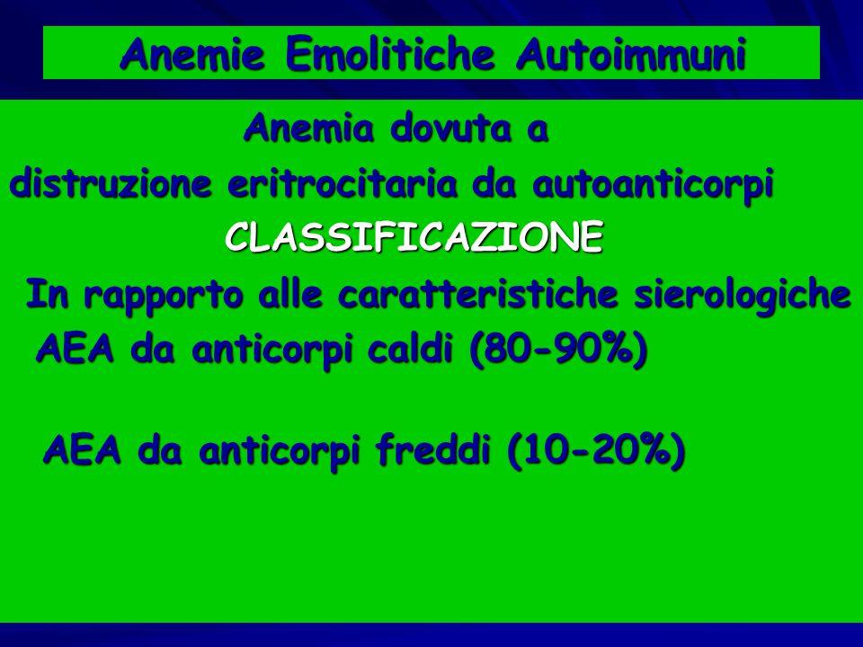 Anemie Emolitiche Autoimmuni Anemia dovuta a Anemia dovuta a distruzione eritrocitaria da autoanticorpi CLASSIFICAZIONE CLASSIFICAZIONE In rapporto alle caratteristiche sierologiche In rapporto alle caratteristiche sierologiche AEA da anticorpi caldi (80-90%) AEA da anticorpi caldi (80-90%) AEA da anticorpi freddi (10-20%) AEA da anticorpi freddi (10-20%)