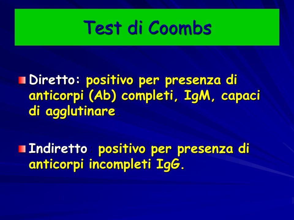 Test di Coombs Diretto: positivo per presenza di anticorpi (Ab) completi, IgM, capaci di agglutinare. Indiretto: positivo per presenza di anticorpi in