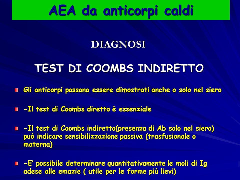 AEA da anticorpi caldi DIAGNOSI DIAGNOSI TEST DI COOMBS INDIRETTO TEST DI COOMBS INDIRETTO Gli anticorpi possono essere dimostrati anche o solo nel siero -Il test di Coombs diretto è essenziale -Il test di Coombs indiretto(presenza di Ab solo nel siero) può indicare sensibilizzazione passiva (trasfusionale o materna) -E' possibile determinare quantitativamente le moli di Ig adese alle emazie ( utile per le forme più lievi)