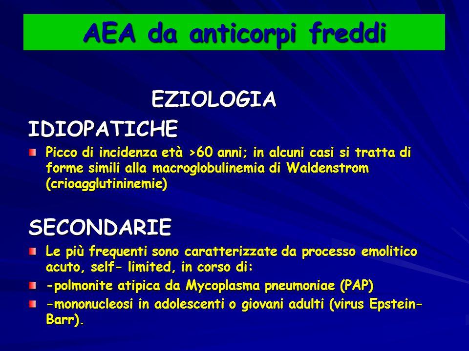AEA da anticorpi freddi EZIOLOGIA EZIOLOGIAIDIOPATICHE Picco di incidenza età >60 anni; in alcuni casi si tratta di forme simili alla macroglobulinemia di Waldenstrom (crioagglutininemie) SECONDARIE Le più frequenti sono caratterizzate da processo emolitico acuto, self- limited, in corso di: -polmonite atipica da Mycoplasma pneumoniae (PAP) -mononucleosi in adolescenti o giovani adulti (virus Epstein- Barr).