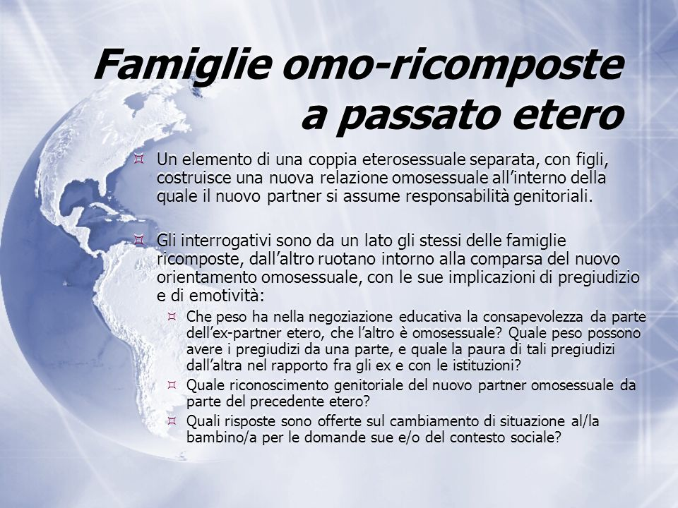 Famiglie omo-ricomposte a passato etero  Un elemento di una coppia eterosessuale separata, con figli, costruisce una nuova relazione omosessuale all'interno della quale il nuovo partner si assume responsabilità genitoriali.