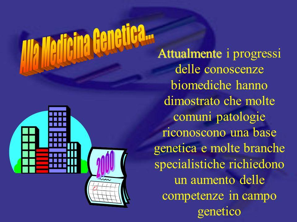 Attualmente Attualmente i progressi delle conoscenze biomediche hanno dimostrato che molte comuni patologie riconoscono una base genetica e molte branche specialistiche richiedono un aumento delle competenze in campo genetico