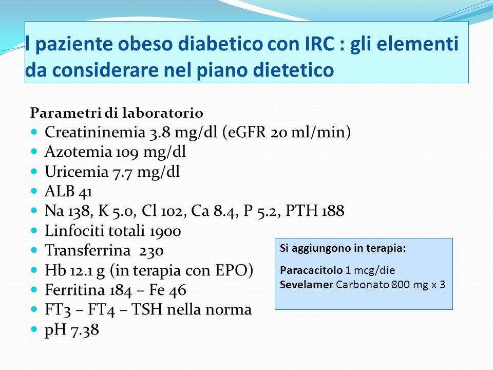 l paziente obeso diabetico con IRC : gli elementi da considerare nel piano dietetico Parametri di laboratorio Creatininemia 3.8 mg/dl (eGFR 20 ml/min) Azotemia 109 mg/dl Uricemia 7.7 mg/dl ALB 41 Na 138, K 5.0, Cl 102, Ca 8.4, P 5.2, PTH 188 Linfociti totali 1900 Transferrina 230 Hb 12.1 g (in terapia con EPO) Ferritina 184 – Fe 46 FT3 – FT4 – TSH nella norma pH 7.38 Si aggiungono in terapia: Paracacitolo 1 mcg/die Sevelamer Carbonato 800 mg x 3