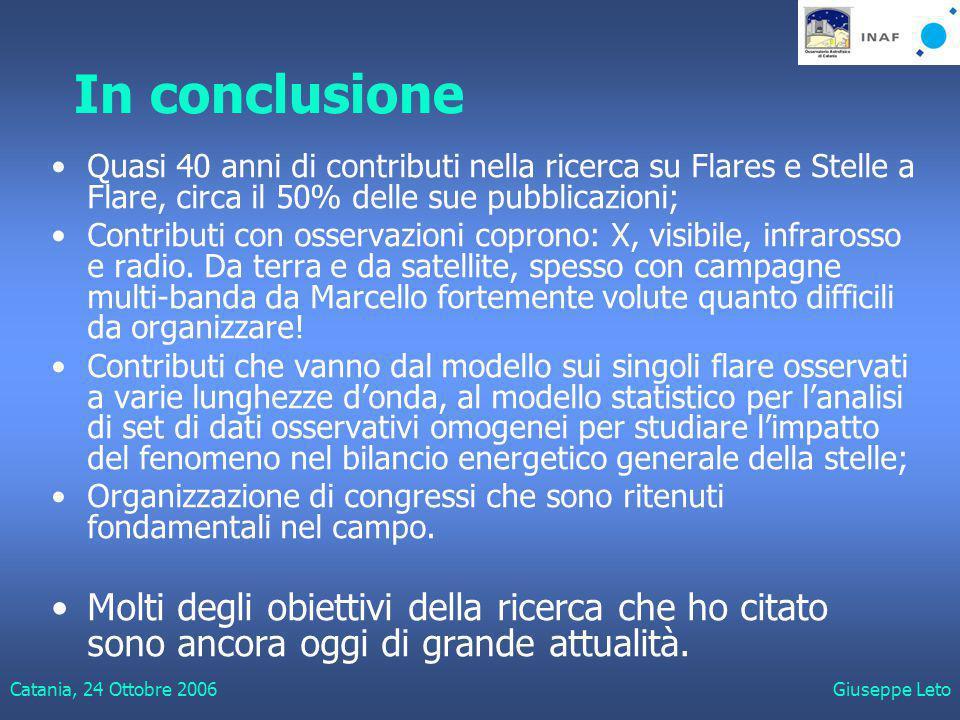 Catania, 24 Ottobre 2006Giuseppe Leto In conclusione Quasi 40 anni di contributi nella ricerca su Flares e Stelle a Flare, circa il 50% delle sue pubblicazioni; Contributi con osservazioni coprono: X, visibile, infrarosso e radio.