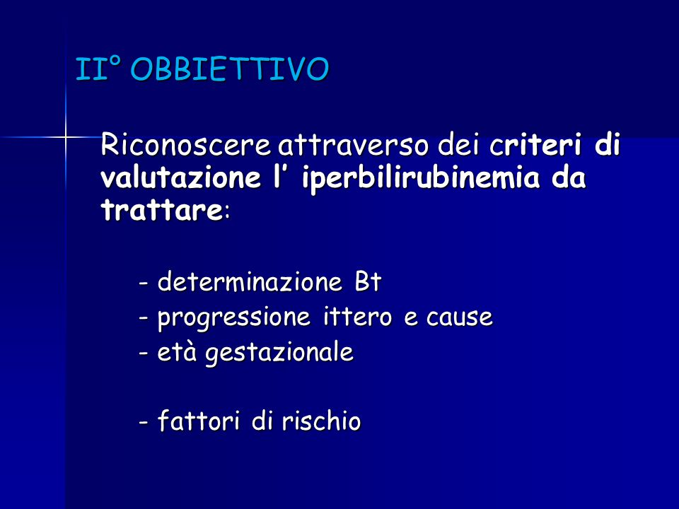 II° OBBIETTIVO Riconoscere attraverso dei criteri di valutazione l' iperbilirubinemia da trattare : - determinazione Bt - determinazione Bt - progress