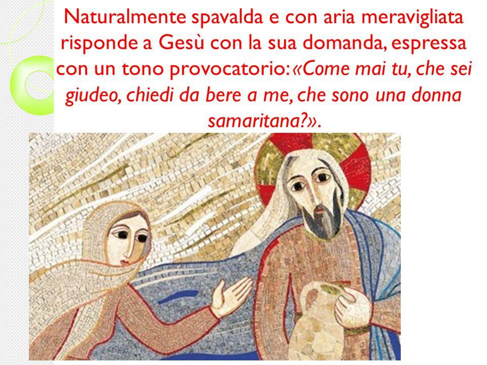 Naturalmente spavalda e con aria meravigliata risponde a Gesù con la sua domanda, espressa con un tono provocatorio: «Come mai tu, che sei giudeo, chiedi da bere a me, che sono una donna samaritana?».