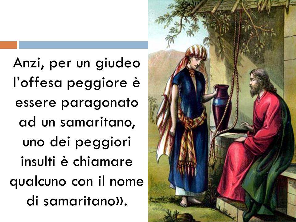Anzi, per un giudeo l'offesa peggiore è essere paragonato ad un samaritano, uno dei peggiori insulti è chiamare qualcuno con il nome di samaritano».