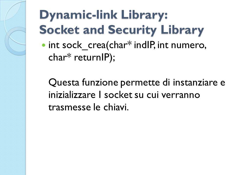 Dynamic-link Library: Socket and Security Library int sock_crea(char* indIP, int numero, char* returnIP); Questa funzione permette di instanziare e inizializzare I socket su cui verranno trasmesse le chiavi.