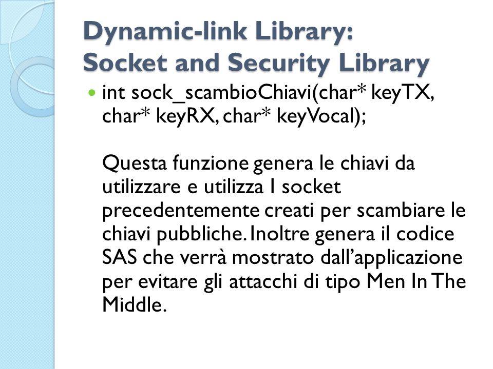 Dynamic-link Library: Socket and Security Library int sock_scambioChiavi(char* keyTX, char* keyRX, char* keyVocal); Questa funzione genera le chiavi da utilizzare e utilizza I socket precedentemente creati per scambiare le chiavi pubbliche.