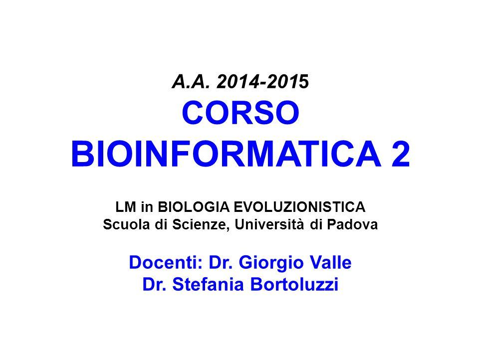 A.A. 2014-2015 CORSO BIOINFORMATICA 2 LM in BIOLOGIA EVOLUZIONISTICA Scuola di Scienze, Università di Padova Docenti: Dr. Giorgio Valle Dr. Stefania B