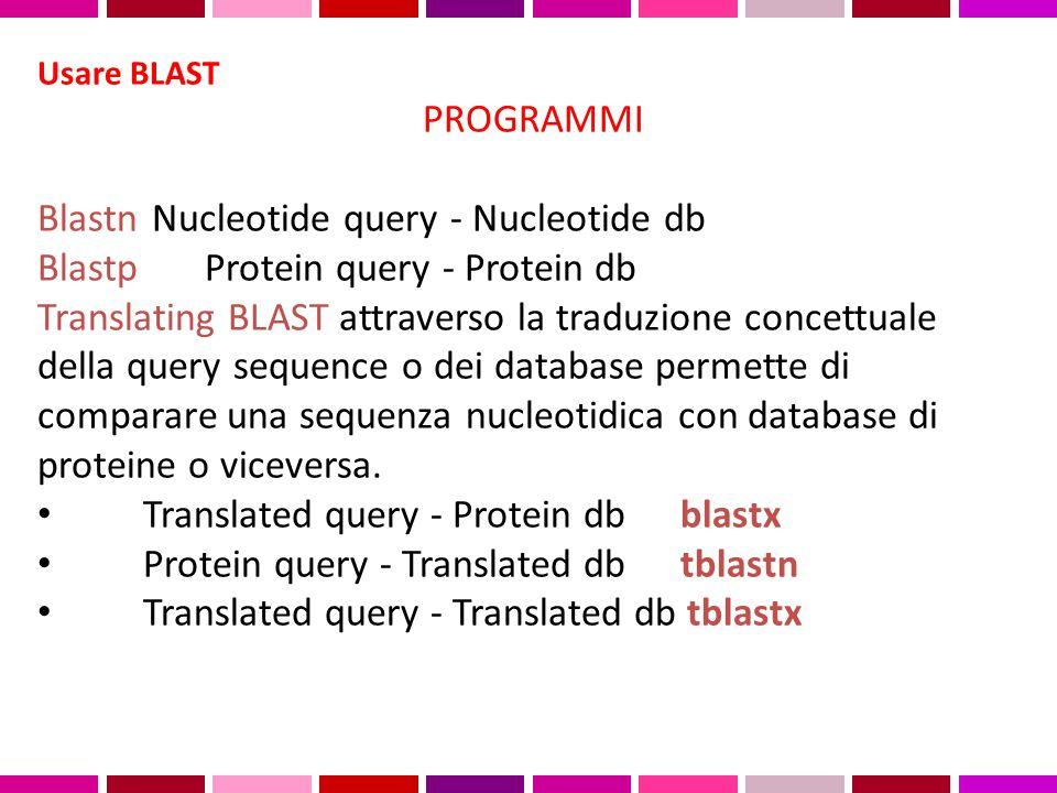 Usare BLAST PROGRAMMI Blastn Nucleotide query - Nucleotide db Blastp Protein query - Protein db Translating BLAST attraverso la traduzione concettuale