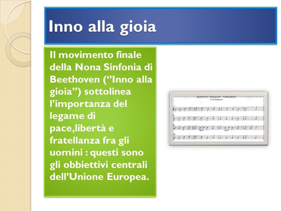 Inno alla gioia Il movimento finale della Nona Sinfonia di Beethoven (''Inno alla gioia'') sottolinea l'importanza del legame di pace,libertà e fratellanza fra gli uomini : questi sono gli obbiettivi centrali dell'Unione Europea.