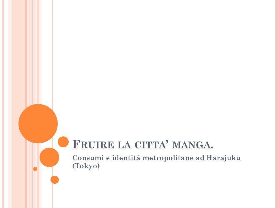 F RUIRE LA CITTA ' MANGA. Consumi e identità metropolitane ad Harajuku (Tokyo)