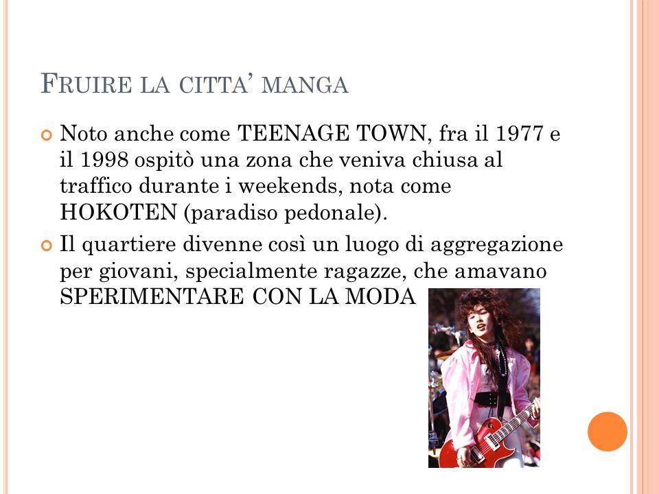 F RUIRE LA CITTA ' MANGA Noto anche come TEENAGE TOWN, fra il 1977 e il 1998 ospitò una zona che veniva chiusa al traffico durante i weekends, nota come HOKOTEN (paradiso pedonale).