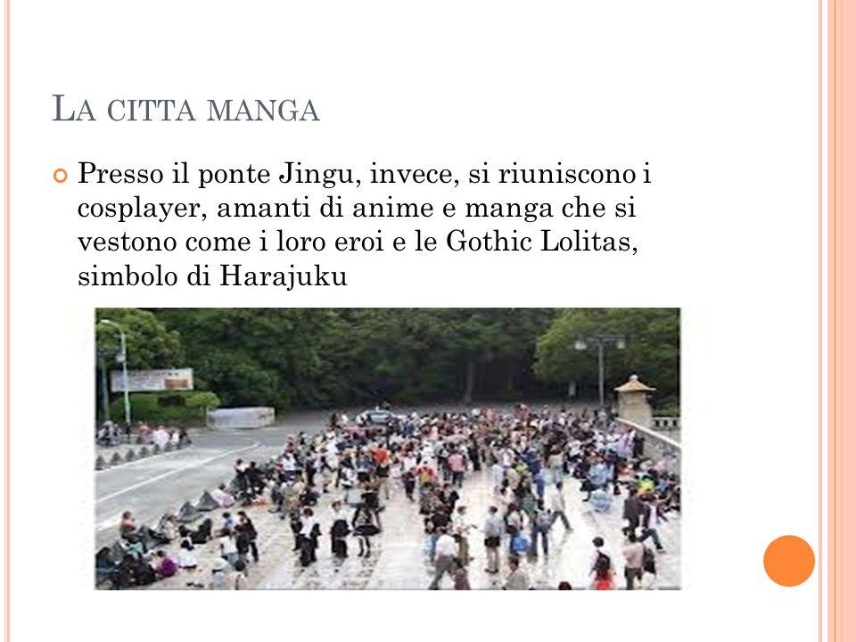 L A CITTA MANGA Presso il ponte Jingu, invece, si riuniscono i cosplayer, amanti di anime e manga che si vestono come i loro eroi e le Gothic Lolitas, simbolo di Harajuku