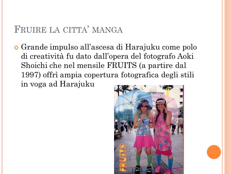 F RUIRE LA CITTA ' MANGA Grande impulso all'ascesa di Harajuku come polo di creatività fu dato dall'opera del fotografo Aoki Shoichi che nel mensile FRUITS (a partire dal 1997) offrì ampia copertura fotografica degli stili in voga ad Harajuku