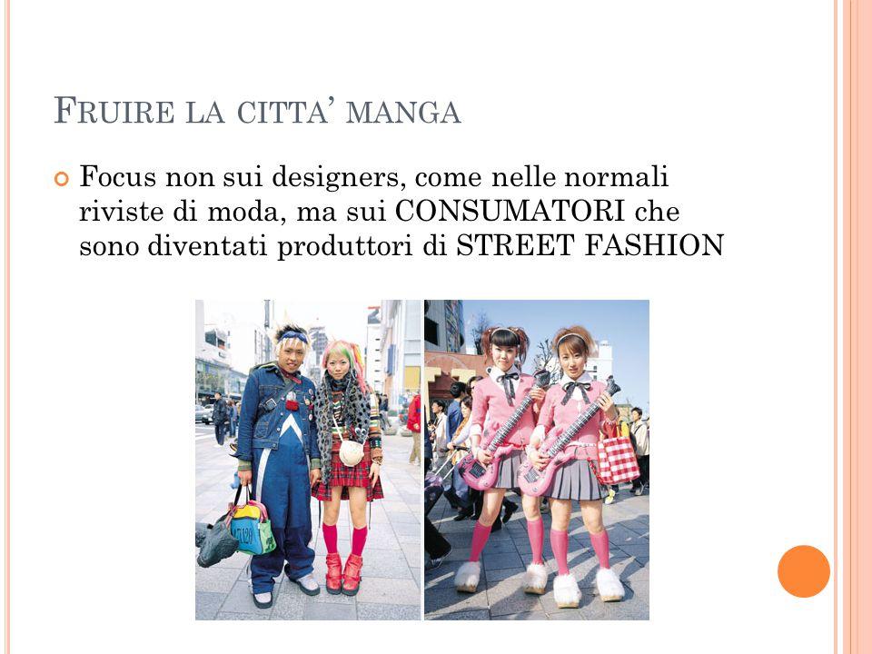 F RUIRE LA CITTA ' MANGA Focus non sui designers, come nelle normali riviste di moda, ma sui CONSUMATORI che sono diventati produttori di STREET FASHION