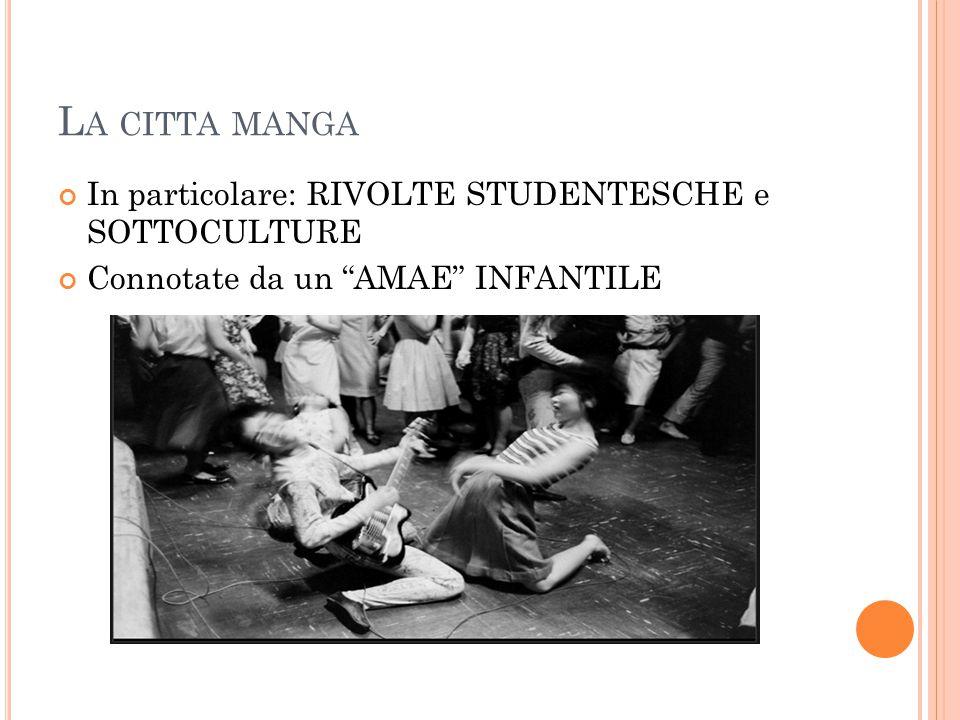 L A CITTA MANGA In particolare: RIVOLTE STUDENTESCHE e SOTTOCULTURE Connotate da un AMAE INFANTILE